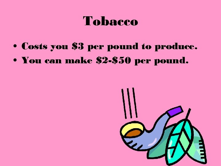 Tobacco • Costs you $3 per pound to produce. • You can make $2