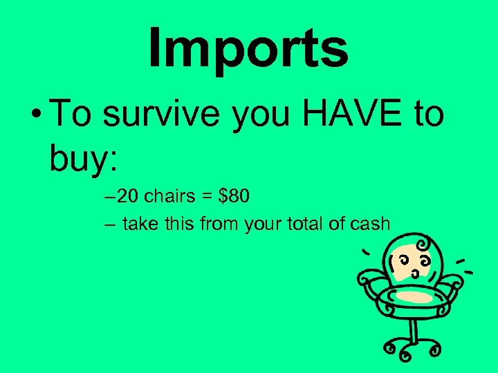 Imports • To survive you HAVE to buy: – 20 chairs = $80 –