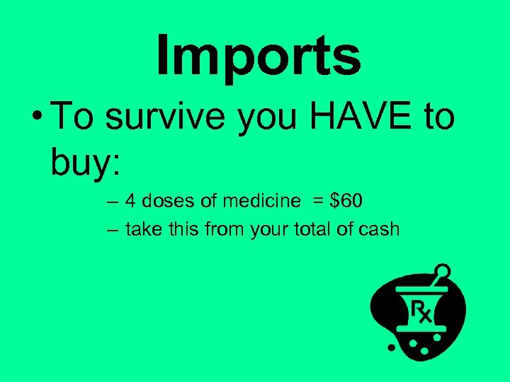 Imports • To survive you HAVE to buy: – 4 doses of medicine =