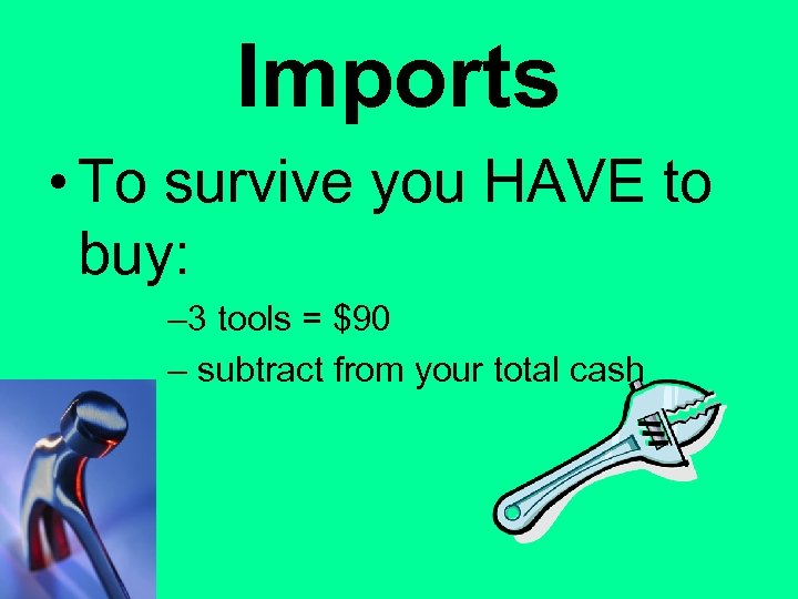 Imports • To survive you HAVE to buy: – 3 tools = $90 –
