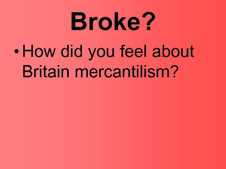 Broke? • How did you feel about Britain mercantilism?