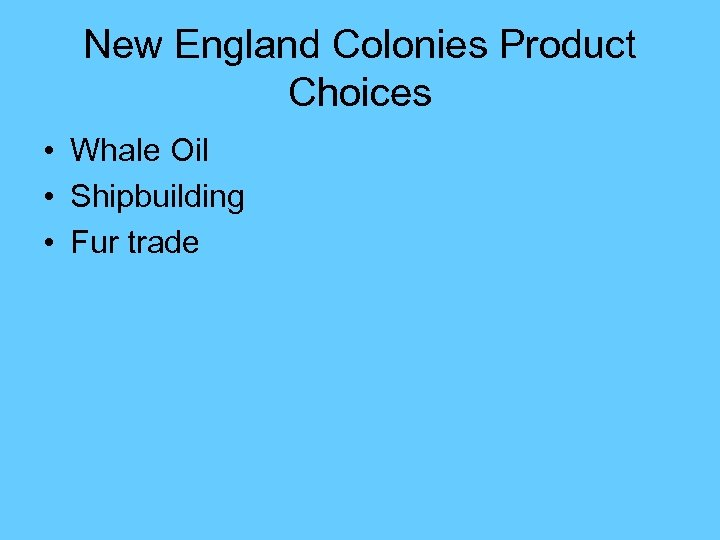 New England Colonies Product Choices • Whale Oil • Shipbuilding • Fur trade