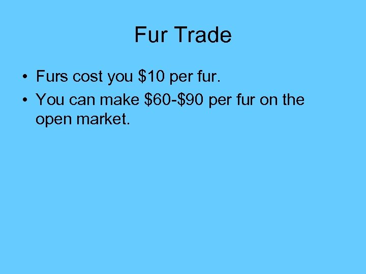 Fur Trade • Furs cost you $10 per fur. • You can make $60