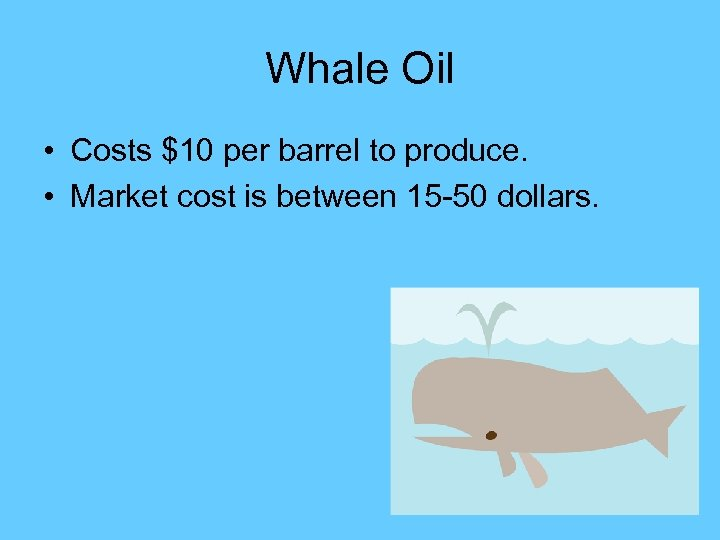 Whale Oil • Costs $10 per barrel to produce. • Market cost is between