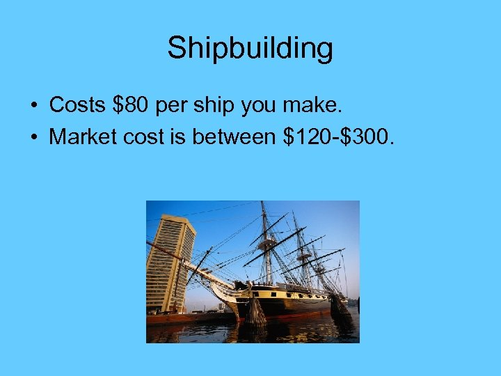 Shipbuilding • Costs $80 per ship you make. • Market cost is between $120