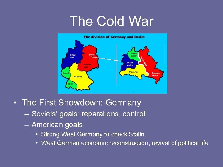 The Cold War • The First Showdown: Germany – Soviets' goals: reparations, control –