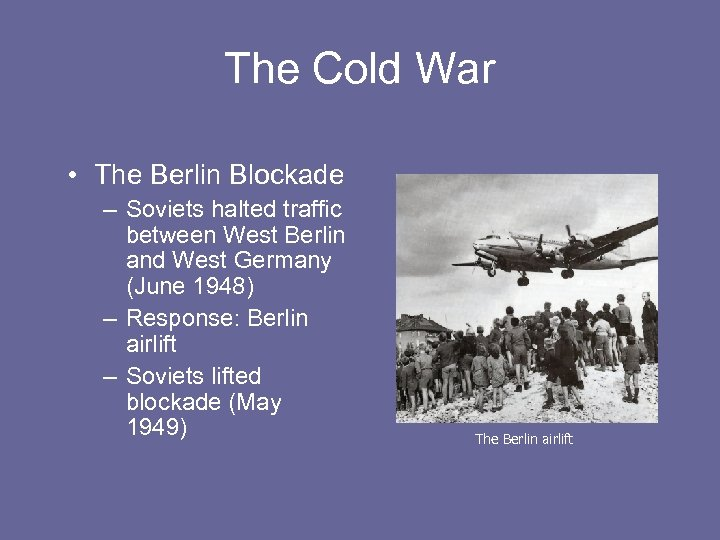 The Cold War • The Berlin Blockade – Soviets halted traffic between West Berlin