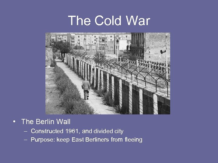 The Cold War • The Berlin Wall – Constructed 1961, and divided city –