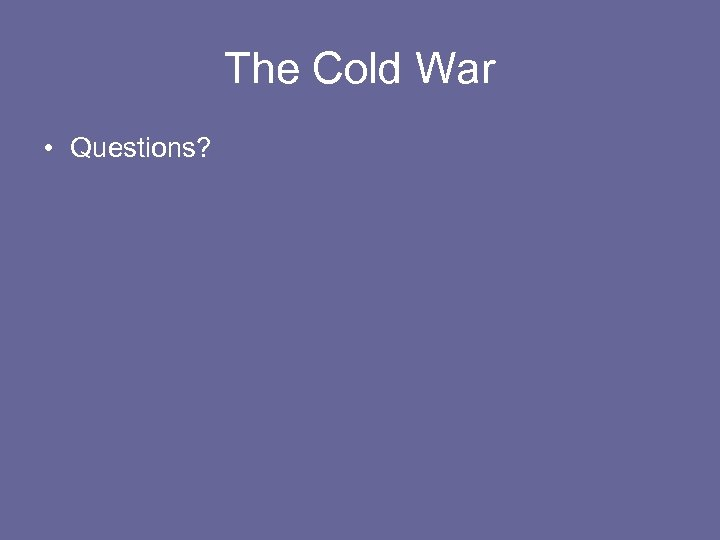 The Cold War • Questions?