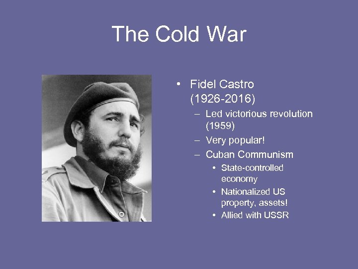 The Cold War • Fidel Castro (1926 -2016) – Led victorious revolution (1959) –