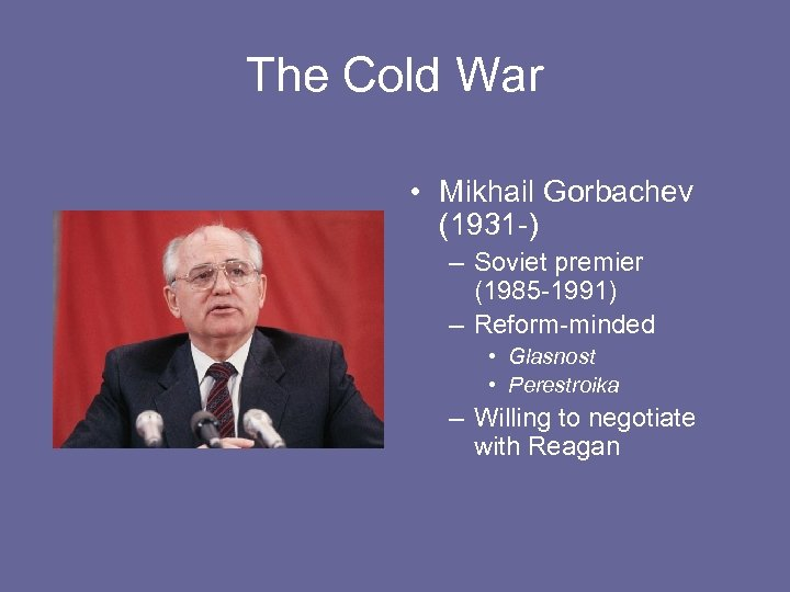 The Cold War • Mikhail Gorbachev (1931 -) – Soviet premier (1985 -1991) –