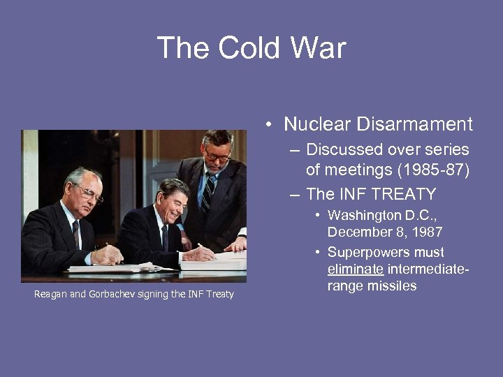 The Cold War • Nuclear Disarmament – Discussed over series of meetings (1985 -87)