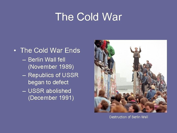 The Cold War • The Cold War Ends – Berlin Wall fell (November 1989)