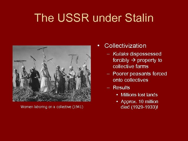 The USSR under Stalin • Collectivization – Kulaks dispossessed forcibly property to collective farms