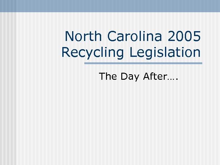North Carolina 2005 Recycling Legislation The Day After….