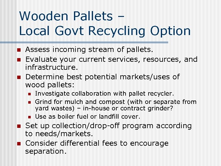 Wooden Pallets – Local Govt Recycling Option n Assess incoming stream of pallets. Evaluate