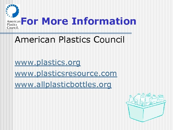 For More Information American Plastics Council www. plastics. org www. plasticsresource. com www. allplasticbottles.