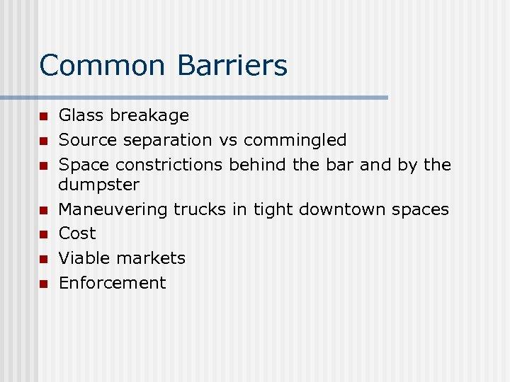 Common Barriers n n n n Glass breakage Source separation vs commingled Space constrictions