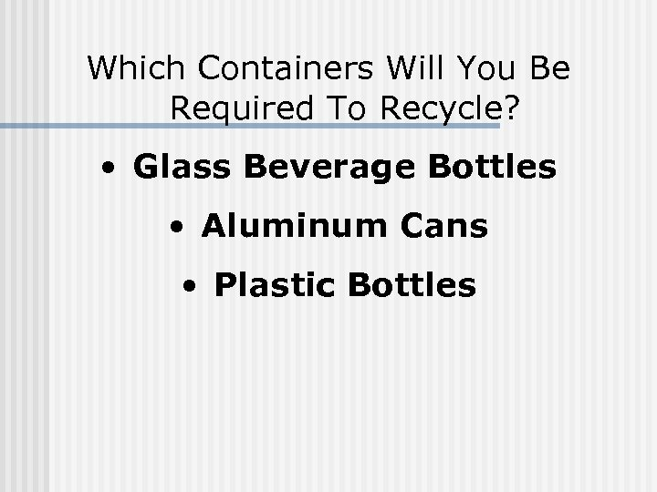 Which Containers Will You Be Required To Recycle? • Glass Beverage Bottles • Aluminum