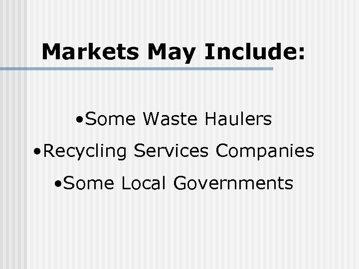 Markets May Include: • Some Waste Haulers • Recycling Services Companies • Some Local