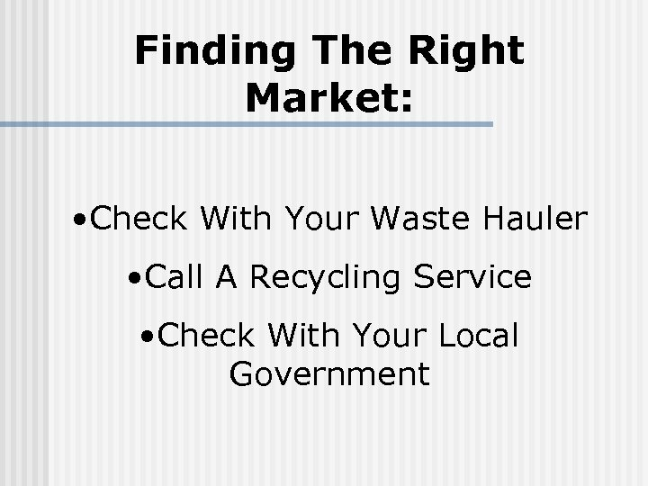 Finding The Right Market: • Check With Your Waste Hauler • Call A Recycling