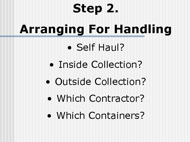 Step 2. Arranging For Handling • Self Haul? • Inside Collection? • Outside Collection?