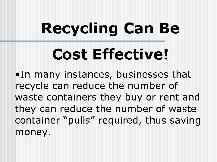 Recycling Can Be Cost Effective! • In many instances, businesses that recycle can reduce