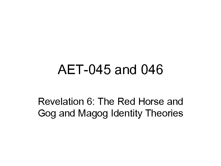 AET-045 and 046 Revelation 6: The Red Horse and Gog and Magog Identity Theories