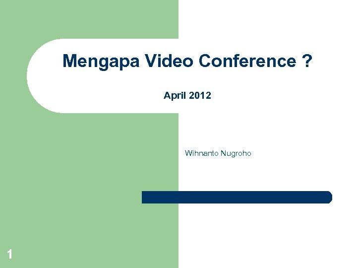 Mengapa Video Conference ? April 2012 Wihnanto Nugroho 1