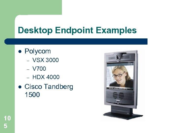 Desktop Endpoint Examples l Polycom – – – l 10 5 VSX 3000 V