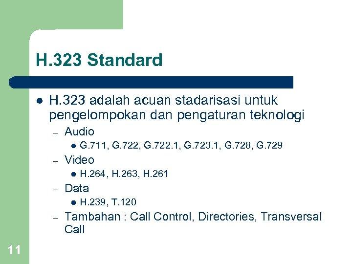 H. 323 Standard l H. 323 adalah acuan stadarisasi untuk pengelompokan dan pengaturan teknologi