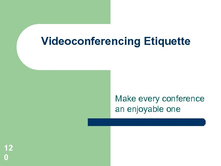Videoconferencing Etiquette Make every conference an enjoyable one 12 0