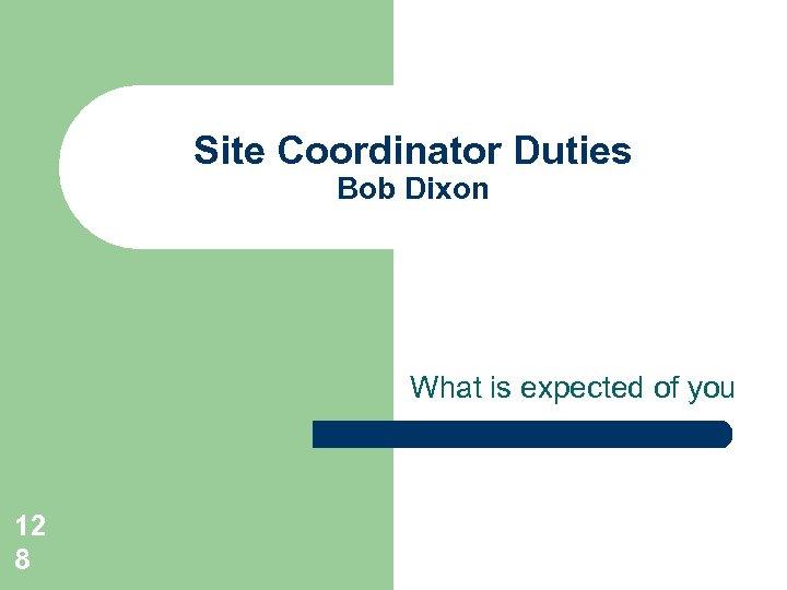 Site Coordinator Duties Bob Dixon What is expected of you 12 8