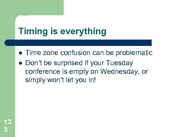 Timing is everything l l 13 3 Time zone confusion can be problematic Don't