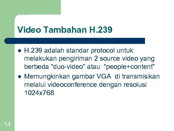 Video Tambahan H. 239 l l 14 H. 239 adalah standar protocol untuk melakukan