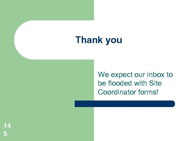 Thank you We expect our inbox to be flooded with Site Coordinator forms! 14