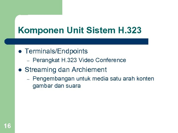Komponen Unit Sistem H. 323 l Terminals/Endpoints – l Streaming dan Archiement – 16