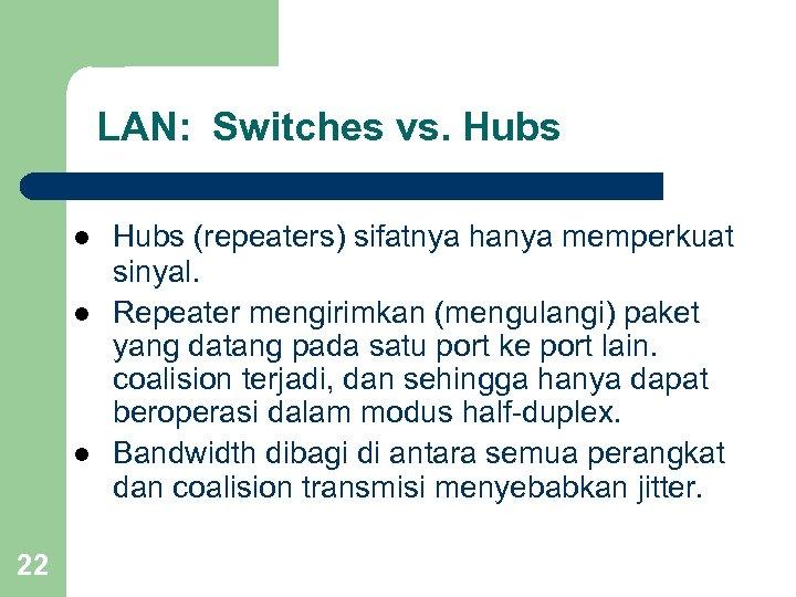 LAN: Switches vs. Hubs l l l 22 Hubs (repeaters) sifatnya hanya memperkuat sinyal.