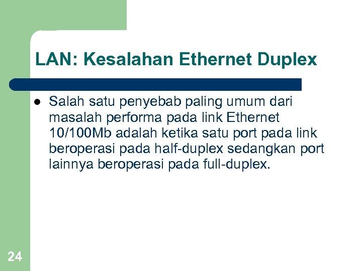 LAN: Kesalahan Ethernet Duplex l 24 Salah satu penyebab paling umum dari masalah performa