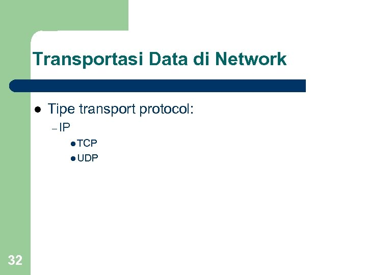 Transportasi Data di Network l Tipe transport protocol: – IP l TCP l UDP