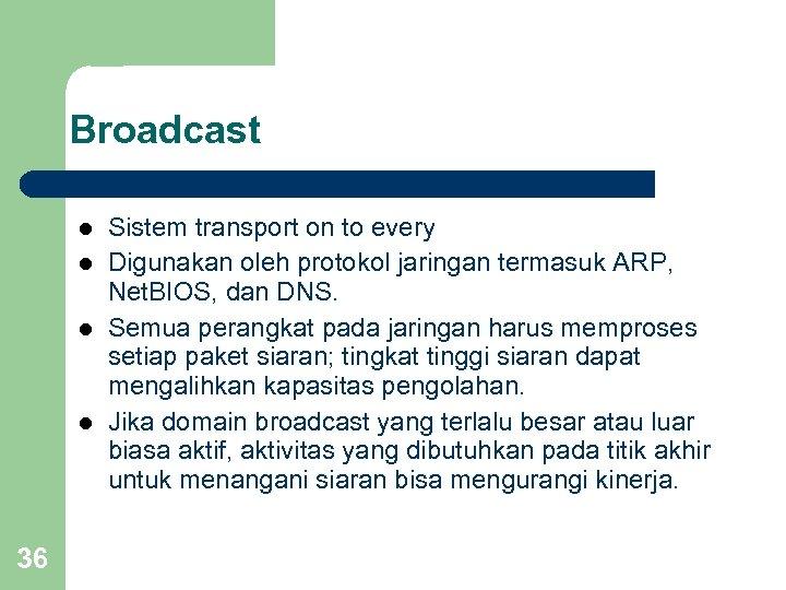 Broadcast l l 36 Sistem transport on to every Digunakan oleh protokol jaringan termasuk
