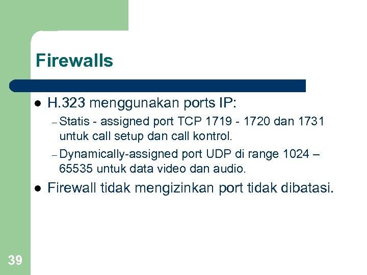 Firewalls l H. 323 menggunakan ports IP: – Statis - assigned port TCP 1719