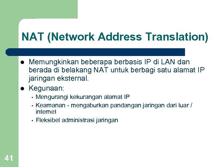NAT (Network Address Translation) l l Memungkinkan beberapa berbasis IP di LAN dan berada