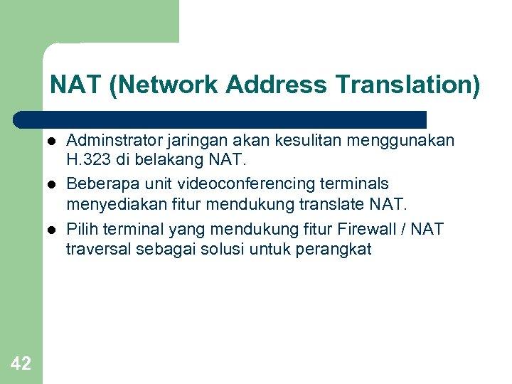 NAT (Network Address Translation) l l l 42 Adminstrator jaringan akan kesulitan menggunakan H.
