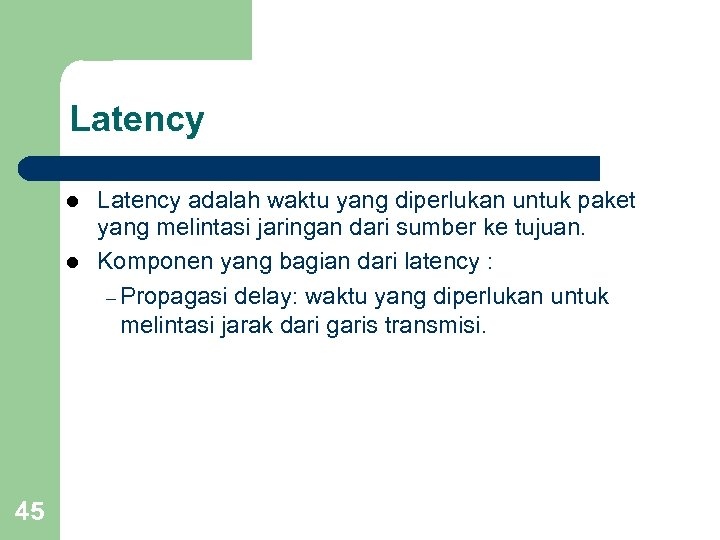 Latency l l 45 Latency adalah waktu yang diperlukan untuk paket yang melintasi jaringan