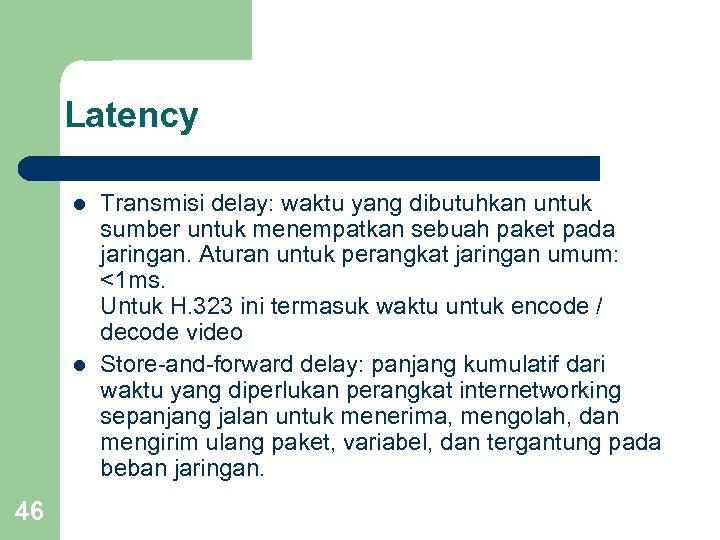 Latency l l 46 Transmisi delay: waktu yang dibutuhkan untuk sumber untuk menempatkan sebuah