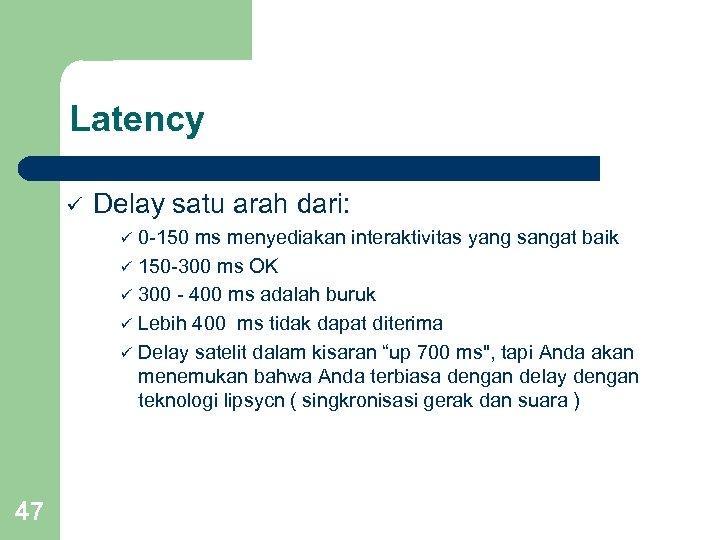 Latency ü Delay satu arah dari: ü ü ü 47 0 -150 ms menyediakan