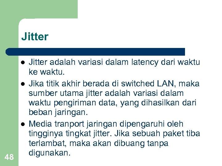 Jitter l l l 48 Jitter adalah variasi dalam latency dari waktu ke waktu.