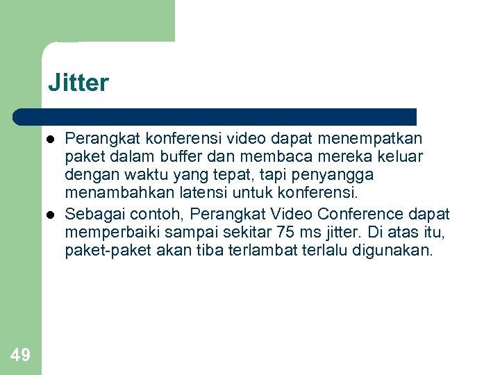 Jitter l l 49 Perangkat konferensi video dapat menempatkan paket dalam buffer dan membaca
