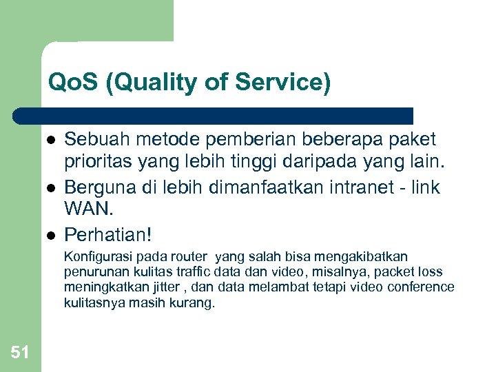 Qo. S (Quality of Service) l l l Sebuah metode pemberian beberapa paket prioritas